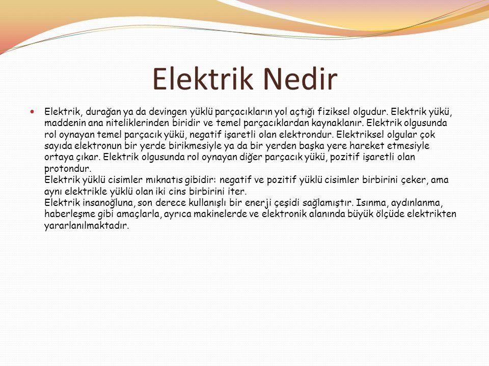 Elektrik Nedir  Elektrik, durağan ya da devingen yüklü parçacıkların yol açtığı fiziksel olgudur. Elektrik yükü, maddenin ana niteliklerinden biridir