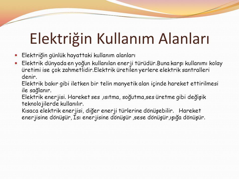 Elektriğin Kullanım Alanları  Elektriğin günlük hayattaki kullanım alanları  Elektrik dünyada en yoğun kullanılan enerji türüdür.Buna karşı kullanım