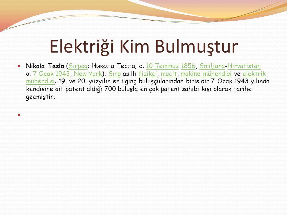Elektriği Kim Bulmuştur  Nikola Tesla (Sırpça: Никола Тесла; d. 10 Temmuz 1856, Smiljana-Hırvatistan – ö. 7 Ocak 1943, New York). Sırp asıllı fizikçi