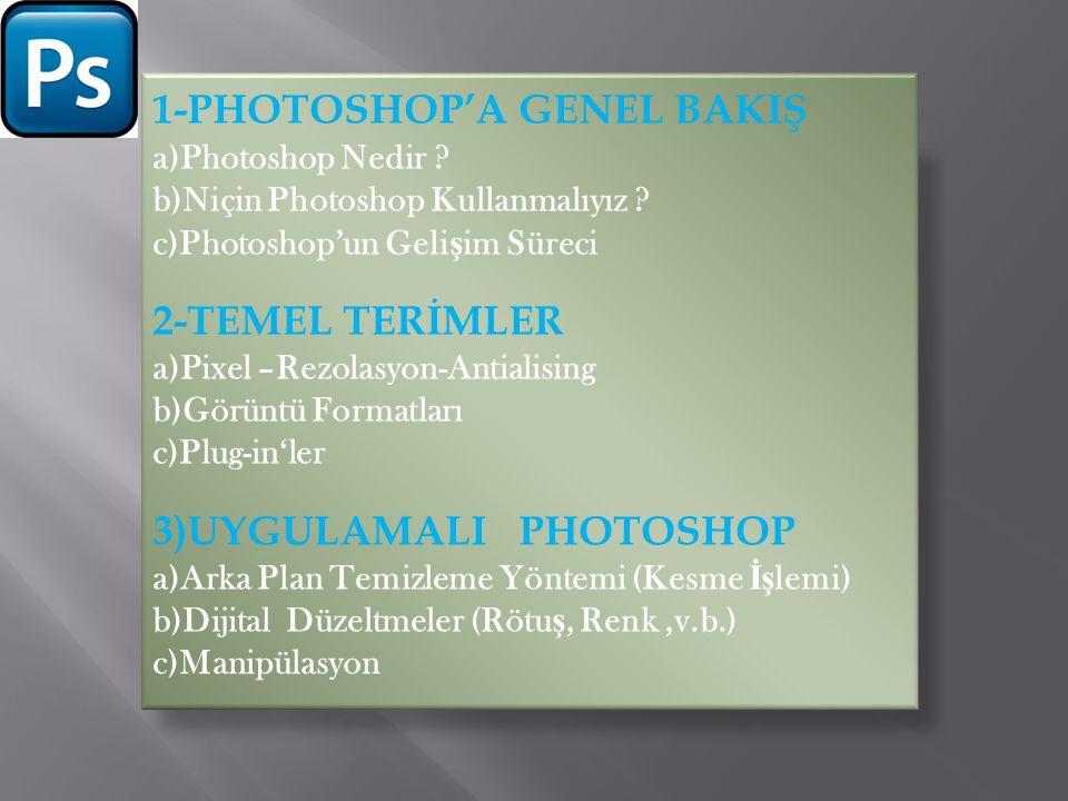 1-PHOTOSHOP'A GENEL BAKIŞ a)Photoshop Nedir ? b)Niçin Photoshop Kullanmalıyız ? c)Photoshop'un Geli ş im Süreci 2-TEMEL TERİMLER a)Pixel –Rezolasyon-A