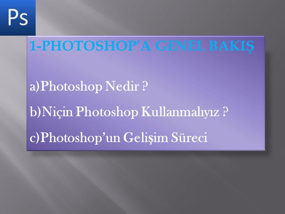 1-PHOTOSHOP'A GENEL BAKIŞ a)Photoshop Nedir ? b)Niçin Photoshop Kullanmalıyız ? c)Photoshop'un Geli ş im Süreci