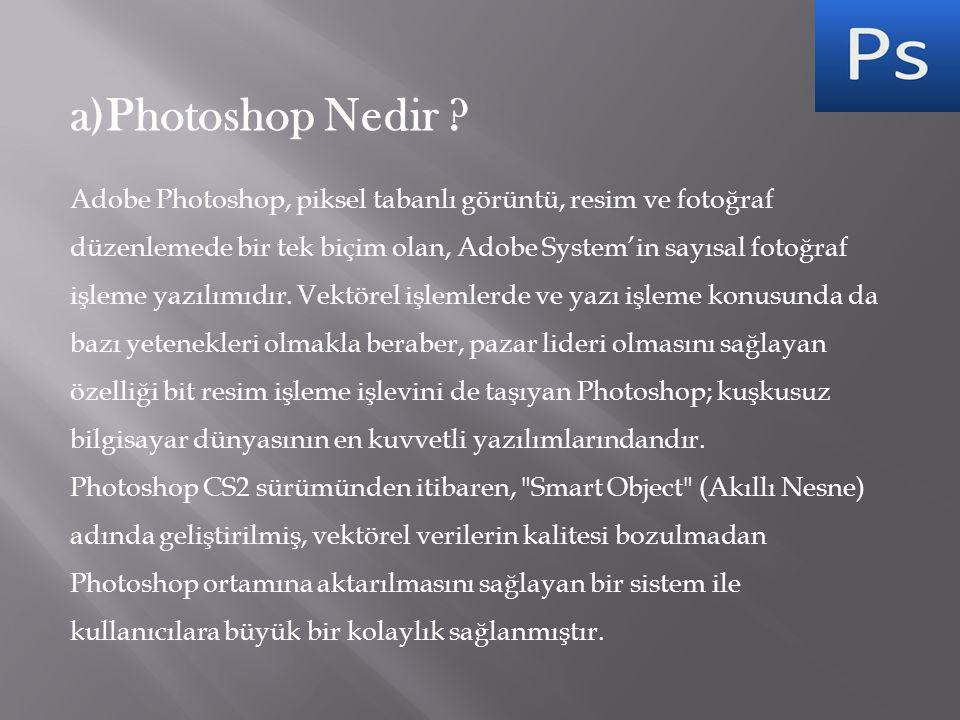 a)Photoshop Nedir ? Adobe Photoshop, piksel tabanlı görüntü, resim ve fotoğraf düzenlemede bir tek biçim olan, Adobe System'in sayısal fotoğraf işleme