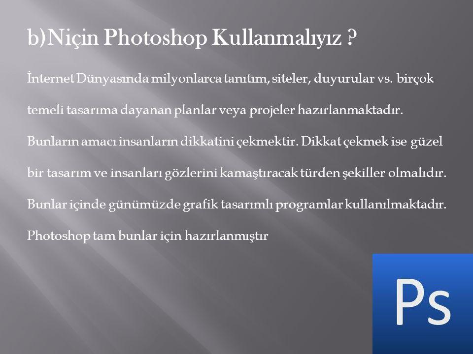 b)Niçin Photoshop Kullanmalıyız ? İnternet Dünyasında milyonlarca tanıtım, siteler, duyurular vs. birçok temeli tasarıma dayanan planlar veya projeler
