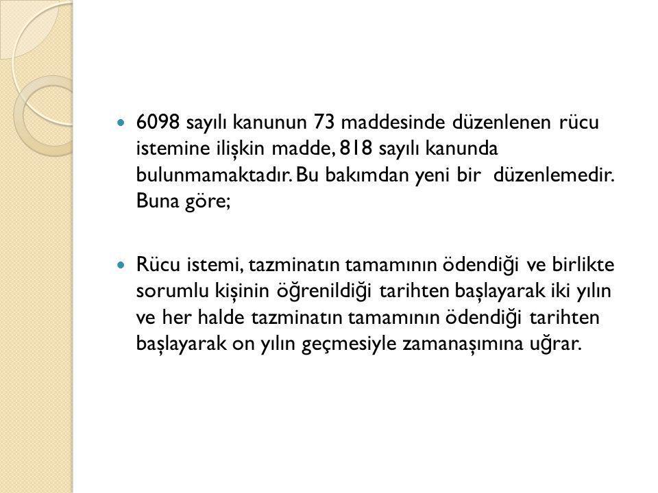  6098 sayılı kanunun 73 maddesinde düzenlenen rücu istemine ilişkin madde, 818 sayılı kanunda bulunmamaktadır. Bu bakımdan yeni bir düzenlemedir. Bun