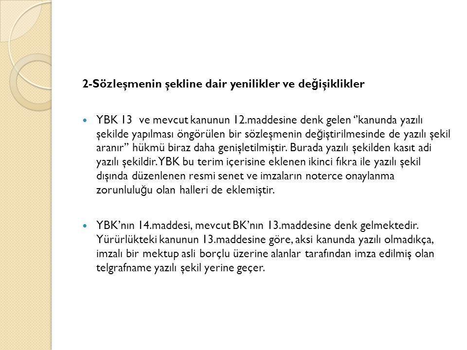 2-Sözleşmenin şekline dair yenilikler ve de ğ işiklikler  YBK 13 ve mevcut kanunun 12.maddesine denk gelen ''kanunda yazılı şekilde yapılması öngörül