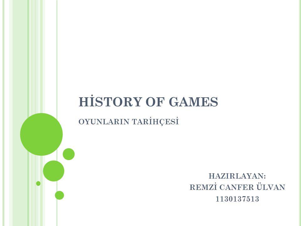HİSTORY OF GAMES OYUNLARIN TARİHÇESİ HAZIRLAYAN: REMZİ CANFER ÜLVAN 1130137513