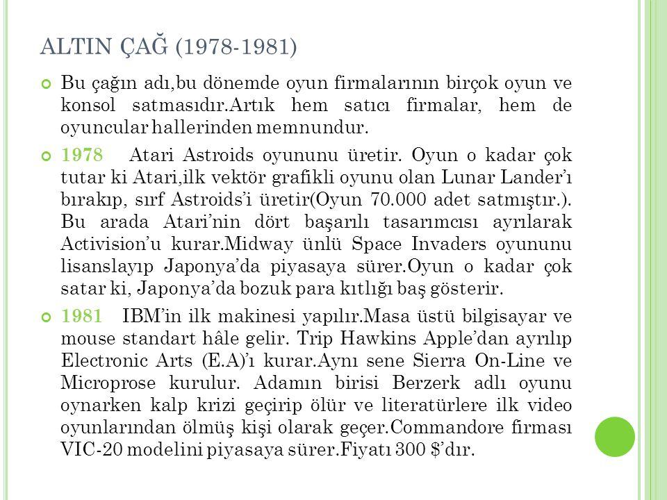 ALTIN ÇAĞ (1978-1981) Bu çağın adı,bu dönemde oyun firmalarının birçok oyun ve konsol satmasıdır.Artık hem satıcı firmalar, hem de oyuncular hallerinden memnundur.