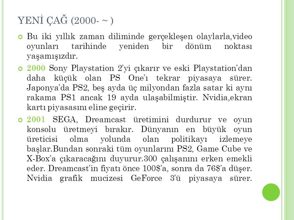 YENİ ÇAĞ (2000- ~ ) Bu iki yıllık zaman diliminde gerçekleşen olaylarla,video oyunları tarihinde yeniden bir dönüm noktası yaşamışızdır. 2000 Sony Pla