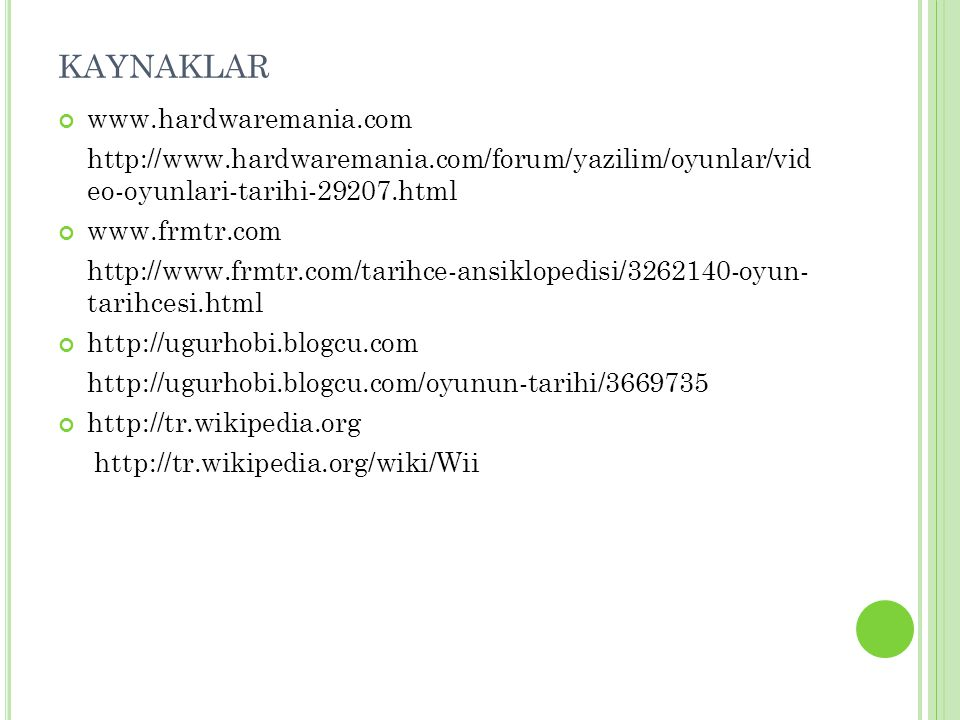KAYNAKLAR www.hardwaremania.com http://www.hardwaremania.com/forum/yazilim/oyunlar/vid eo-oyunlari-tarihi-29207.html www.frmtr.com http://www.frmtr.com/tarihce-ansiklopedisi/3262140-oyun- tarihcesi.html http://ugurhobi.blogcu.com http://ugurhobi.blogcu.com/oyunun-tarihi/3669735 http://tr.wikipedia.org http://tr.wikipedia.org/wiki/Wii