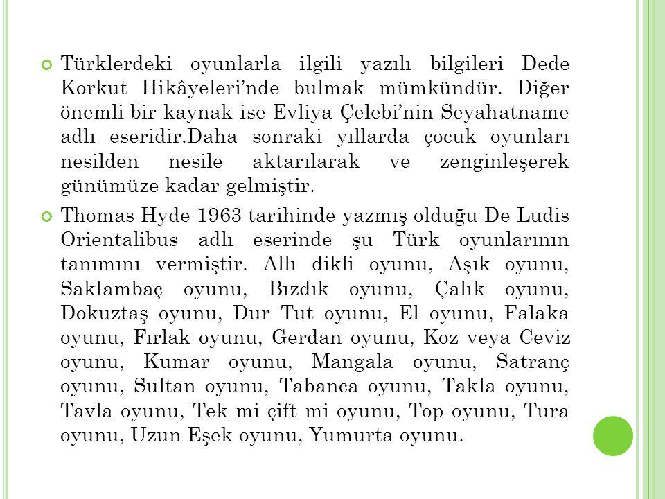 Türklerdeki oyunlarla ilgili yazılı bilgileri Dede Korkut Hikâyeleri'nde bulmak mümkündür. Diğer önemli bir kaynak ise Evliya Çelebi'nin Seyahatname a