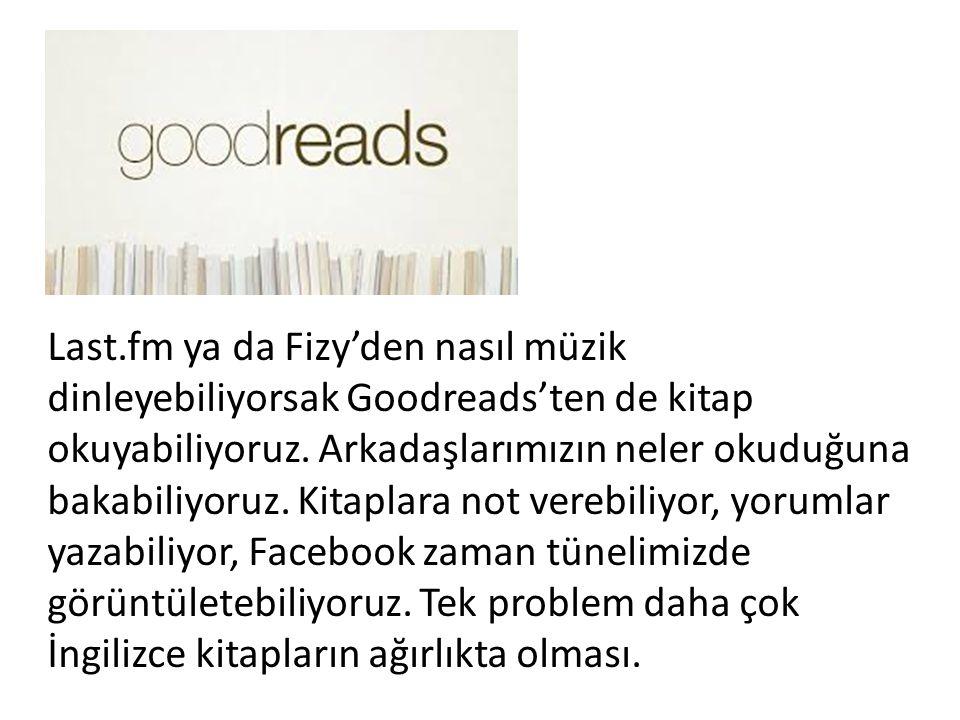 Last.fm ya da Fizy'den nasıl müzik dinleyebiliyorsak Goodreads'ten de kitap okuyabiliyoruz. Arkadaşlarımızın neler okuduğuna bakabiliyoruz. Kitaplara