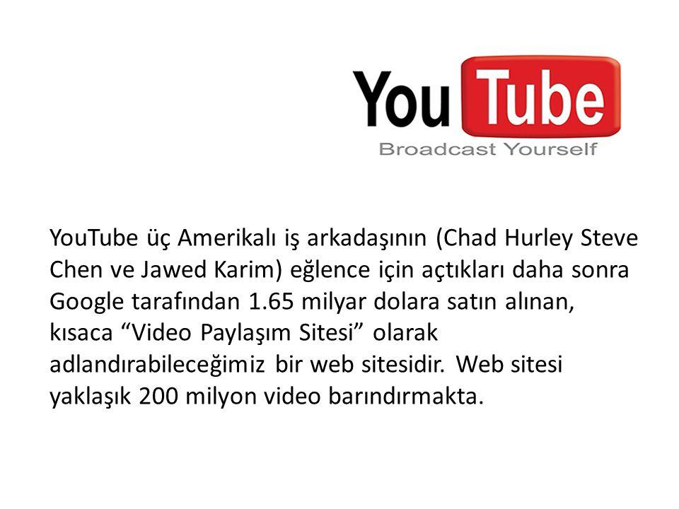 YouTube üç Amerikalı iş arkadaşının (Chad Hurley Steve Chen ve Jawed Karim) eğlence için açtıkları daha sonra Google tarafından 1.65 milyar dolara sat
