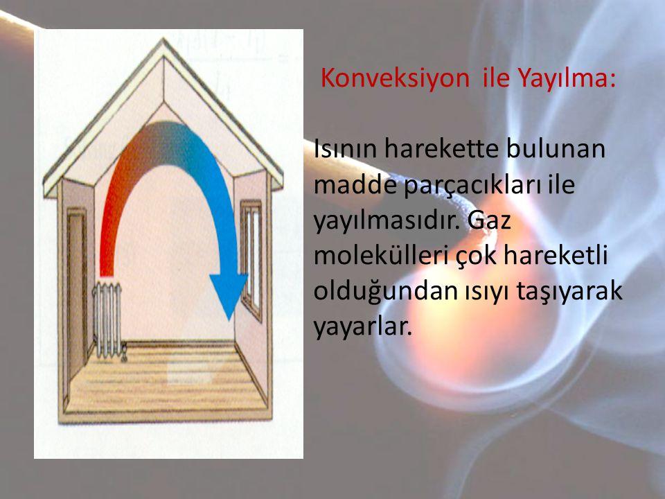 Konveksiyon ile Yayılma: Isının harekette bulunan madde parçacıkları ile yayılmasıdır. Gaz molekülleri çok hareketli olduğundan ısıyı taşıyarak yayarl