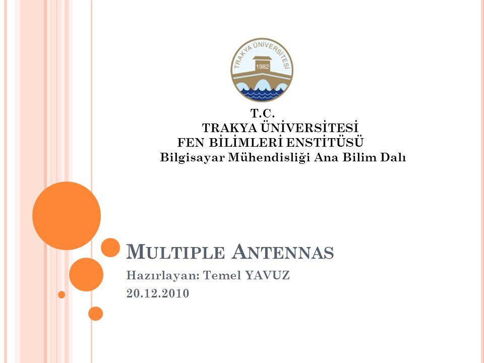 M ULTIPLE A NTENNAS Hazırlayan: Temel YAVUZ 20.12.2010 T.C. TRAKYA ÜNİVERSİTESİ FEN BİLİMLERİ ENSTİTÜSÜ Bilgisayar Mühendisliği Ana Bilim Dalı