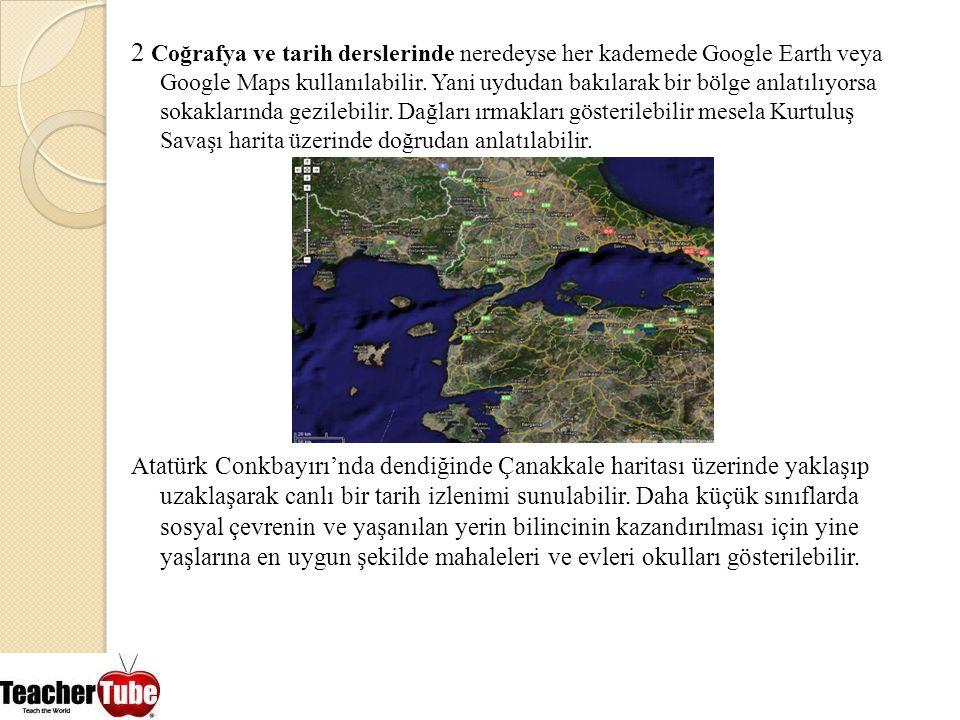 2 Coğrafya ve tarih derslerinde neredeyse her kademede Google Earth veya Google Maps kullanılabilir. Yani uydudan bakılarak bir bölge anlatılıyorsa so