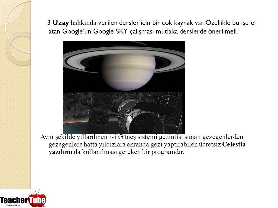 3 Uzay hakkında verilen dersler için bir çok kaynak var. Özellikle bu işe el atan Google'un Google SKY çalışması mutlaka derslerde önerilmeli. Aynı şe