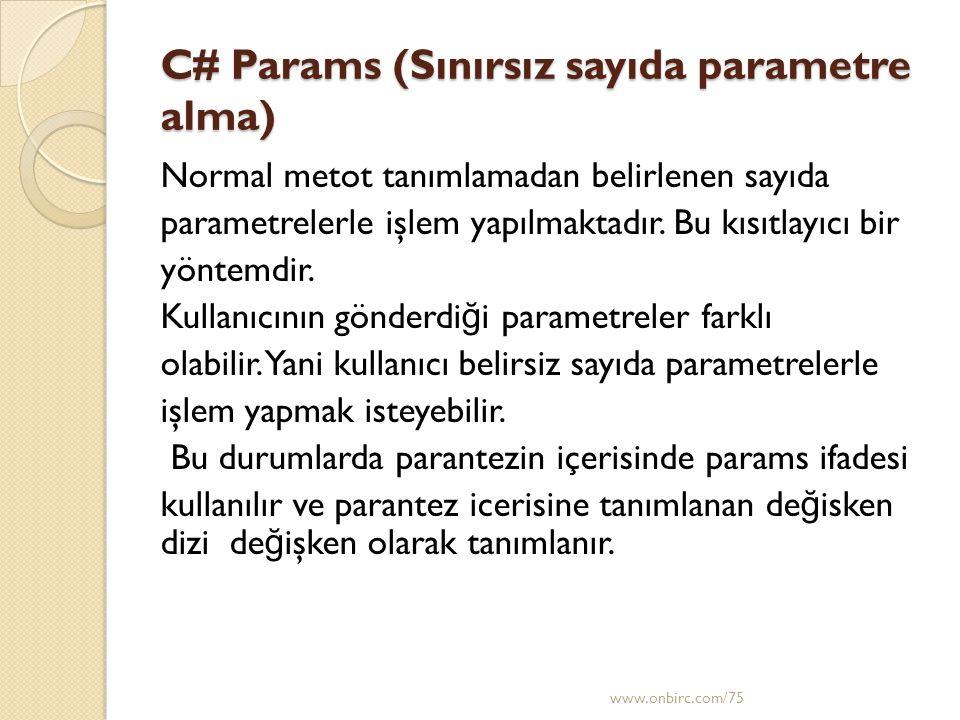 C# Params (Sınırsız sayıda parametre alma) Normal metot tanımlamadan belirlenen sayıda parametrelerle işlem yapılmaktadır. Bu kısıtlayıcı bir yöntemdi