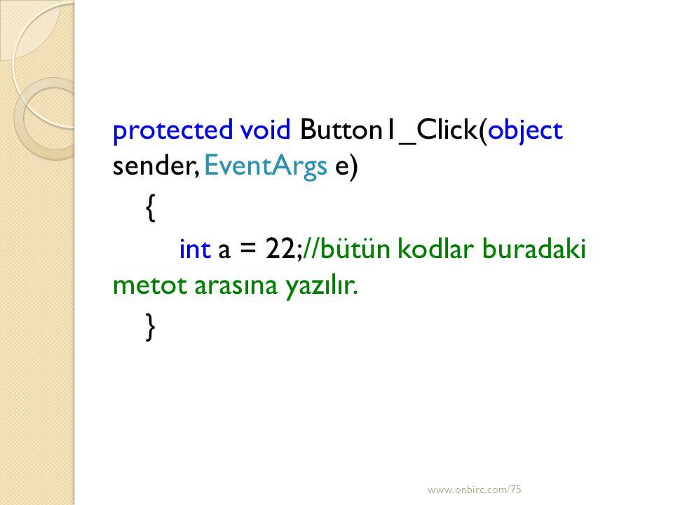 protected void Button1_Click(object sender, EventArgs e) { int a = 22;//bütün kodlar buradaki metot arasına yazılır. } www.onbirc.com/75