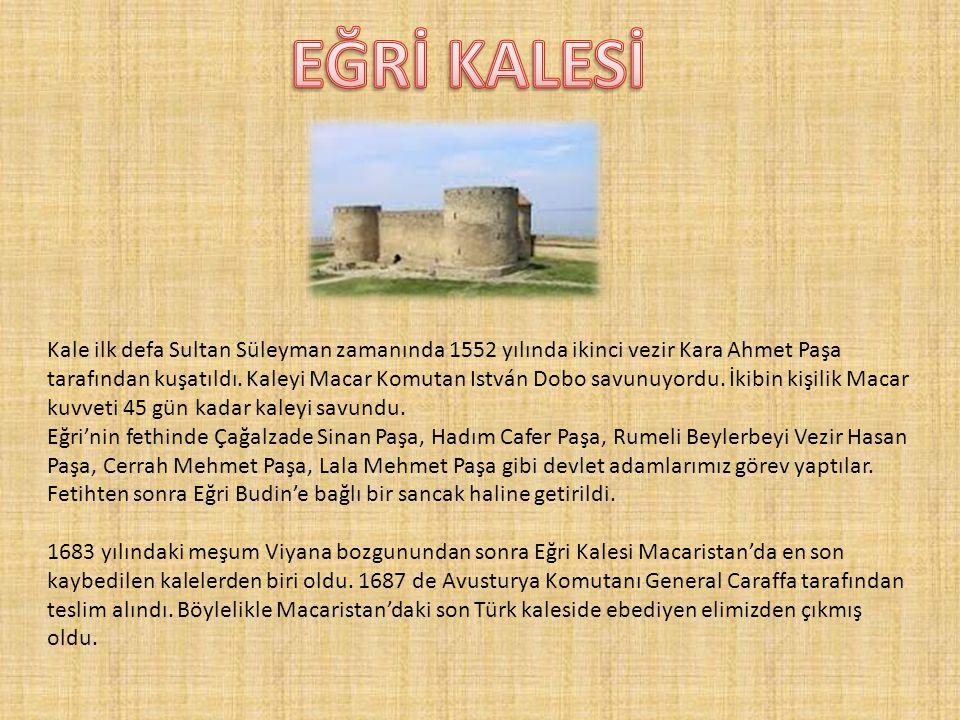 Kale ilk defa Sultan Süleyman zamanında 1552 yılında ikinci vezir Kara Ahmet Paşa tarafından kuşatıldı. Kaleyi Macar Komutan István Dobo savunuyordu.