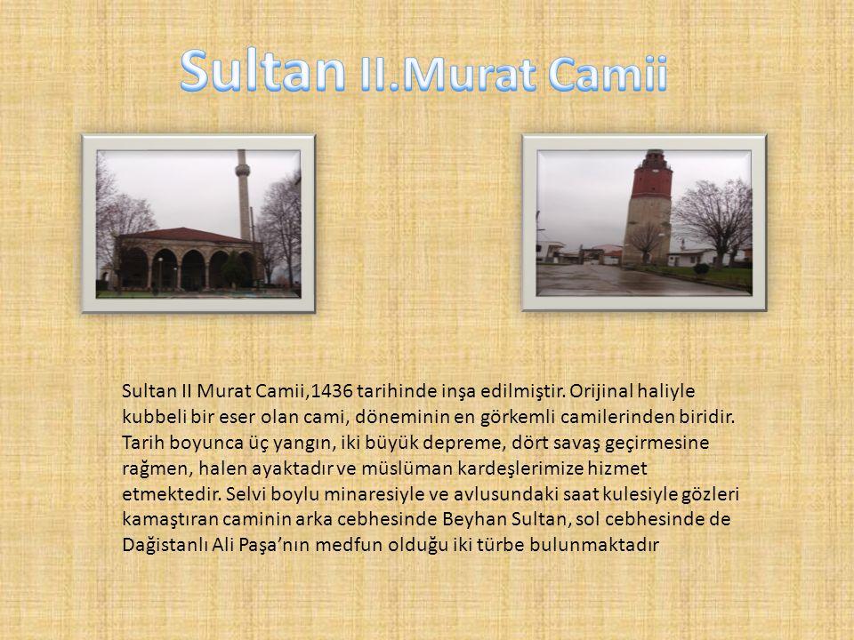 Sultan II Murat Camii,1436 tarihinde inşa edilmiştir. Orijinal haliyle kubbeli bir eser olan cami, döneminin en görkemli camilerinden biridir. Tarih b
