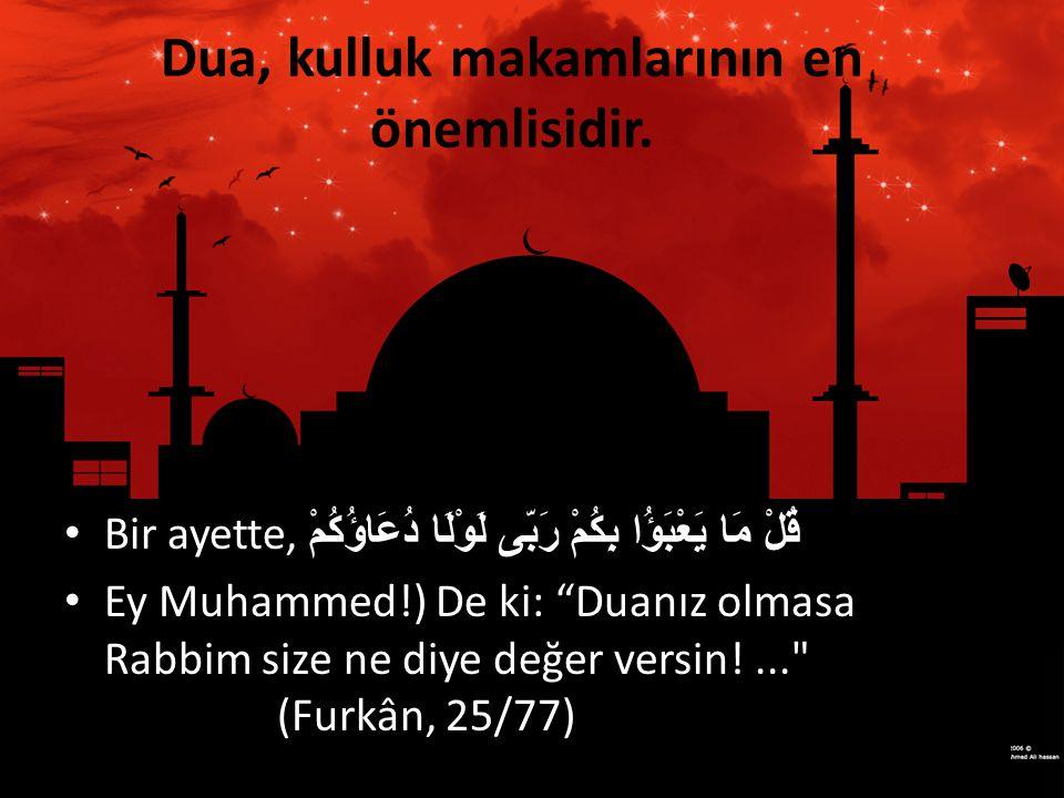 """Dua, kulluk makamlarının en önemlisidir. • Bir ayette, قُلْ مَا يَعْبَؤُا بِكُمْ رَبّى لَوْلَا دُعَاؤُكُمْ • Ey Muhammed!) De ki: """"Duanız olmasa Rabbi"""