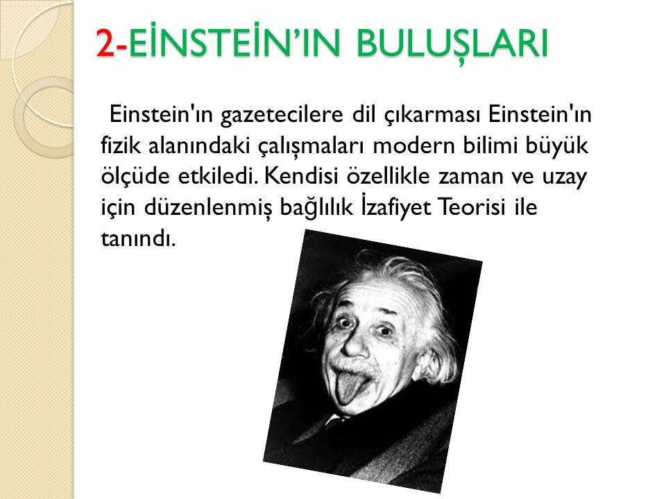 2-E İ NSTE İ N'IN BULUŞLARI Einstein ın gazetecilere dil çıkarması Einstein ın fizik alanındaki çalışmaları modern bilimi büyük ölçüde etkiledi.