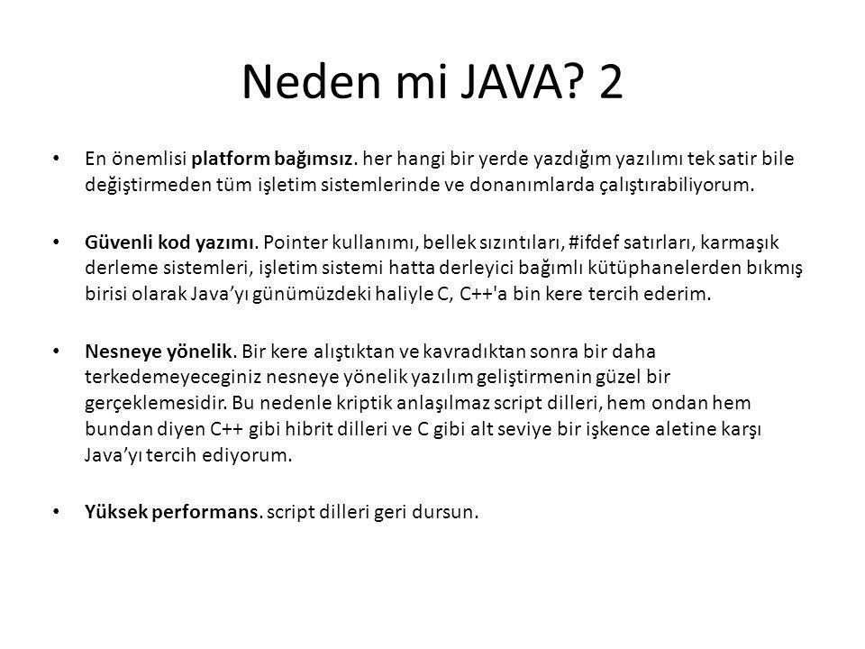 Neden mi JAVA? 2 • En önemlisi platform bağımsız. her hangi bir yerde yazdığım yazılımı tek satir bile değiştirmeden tüm işletim sistemlerinde ve dona