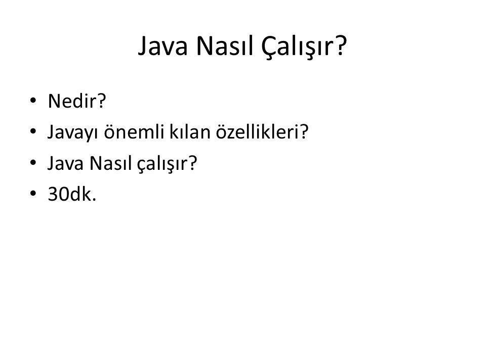 Java Nasıl Çalışır? • Nedir? • Javayı önemli kılan özellikleri? • Java Nasıl çalışır? • 30dk.
