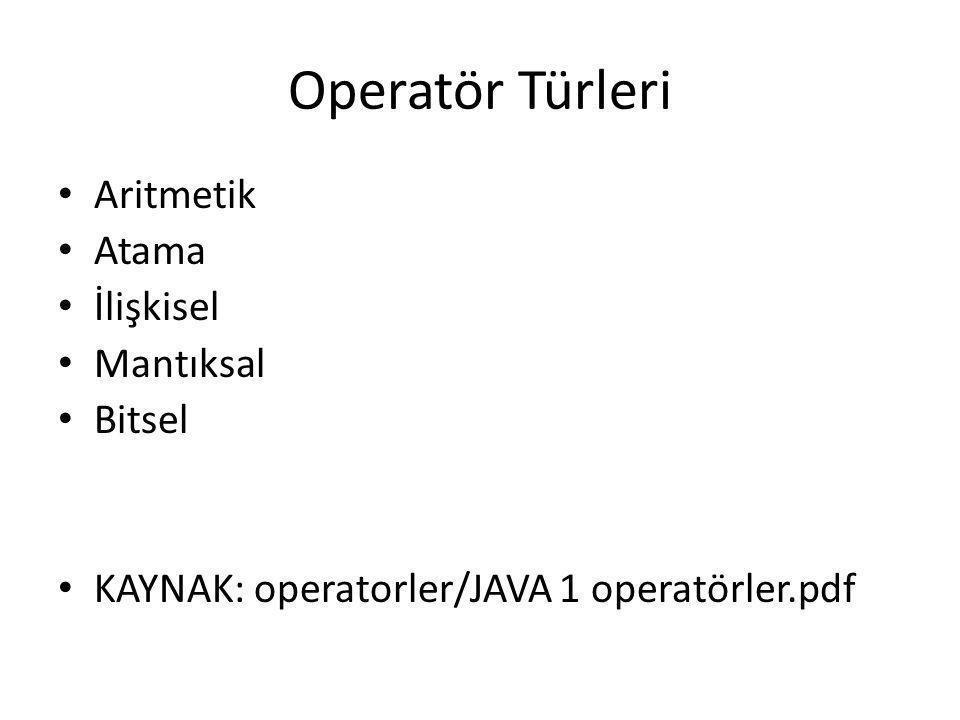 Operatör Türleri • Aritmetik • Atama • İlişkisel • Mantıksal • Bitsel • KAYNAK: operatorler/JAVA 1 operatörler.pdf