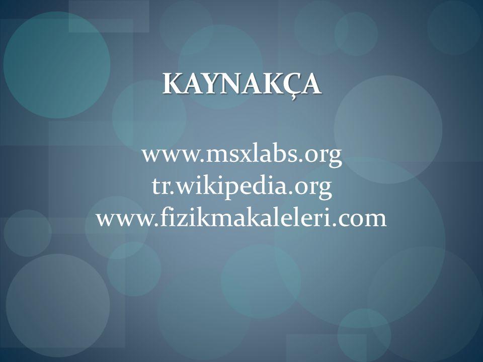 KAYNAKÇA www.msxlabs.org tr.wikipedia.org www.fizikmakaleleri.com