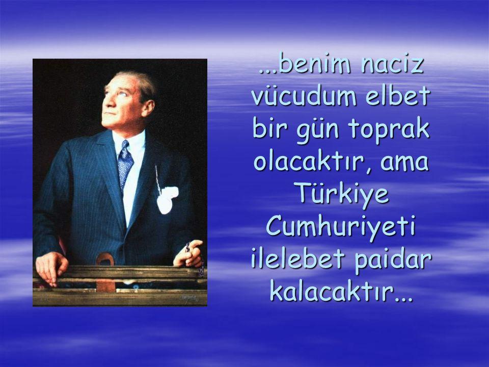 ...benim naciz vücudum elbet bir gün toprak olacaktır, ama Türkiye Cumhuriyeti ilelebet paidar kalacaktır...