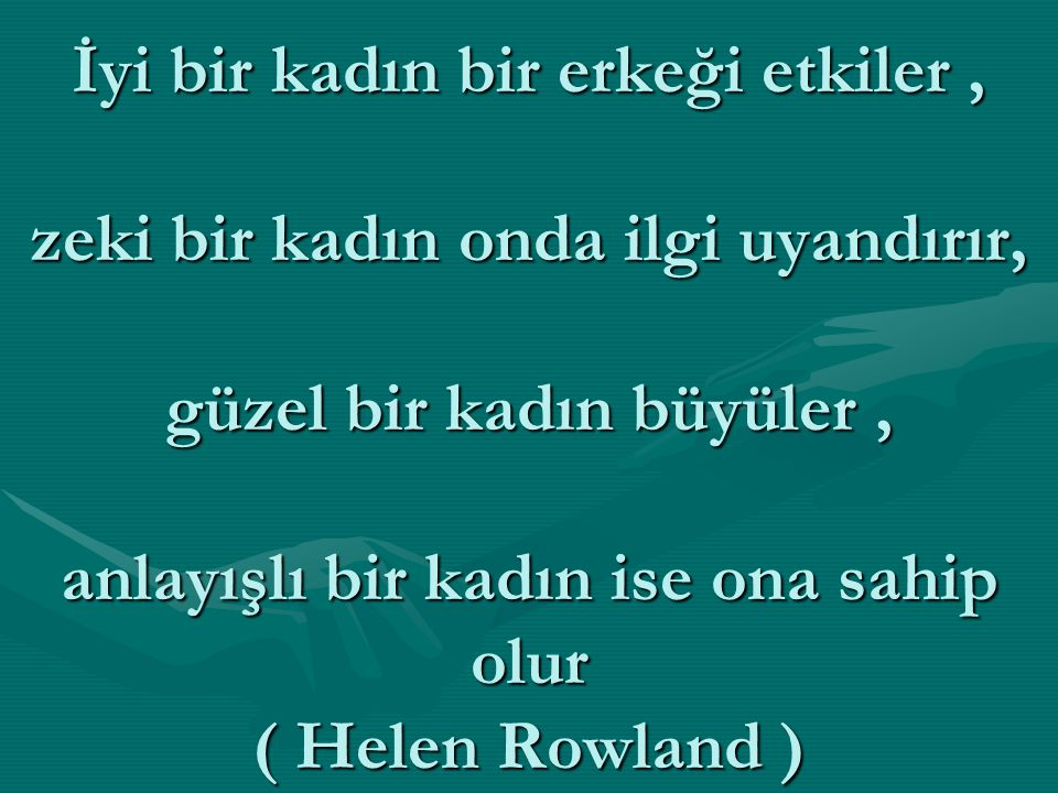 İyi bir kadın bir erkeği etkiler, zeki bir kadın onda ilgi uyandırır, güzel bir kadın büyüler, anlayışlı bir kadın ise ona sahip olur ( Helen Rowland