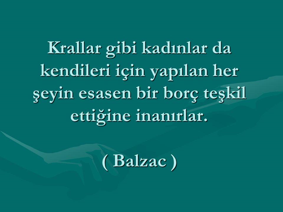 Krallar gibi kadınlar da kendileri için yapılan her şeyin esasen bir borç teşkil ettiğine inanırlar. ( Balzac )