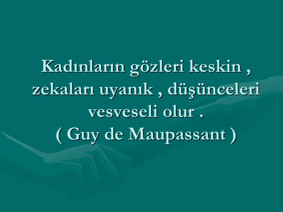 Kadınların gözleri keskin, zekaları uyanık, düşünceleri vesveseli olur. ( Guy de Maupassant )