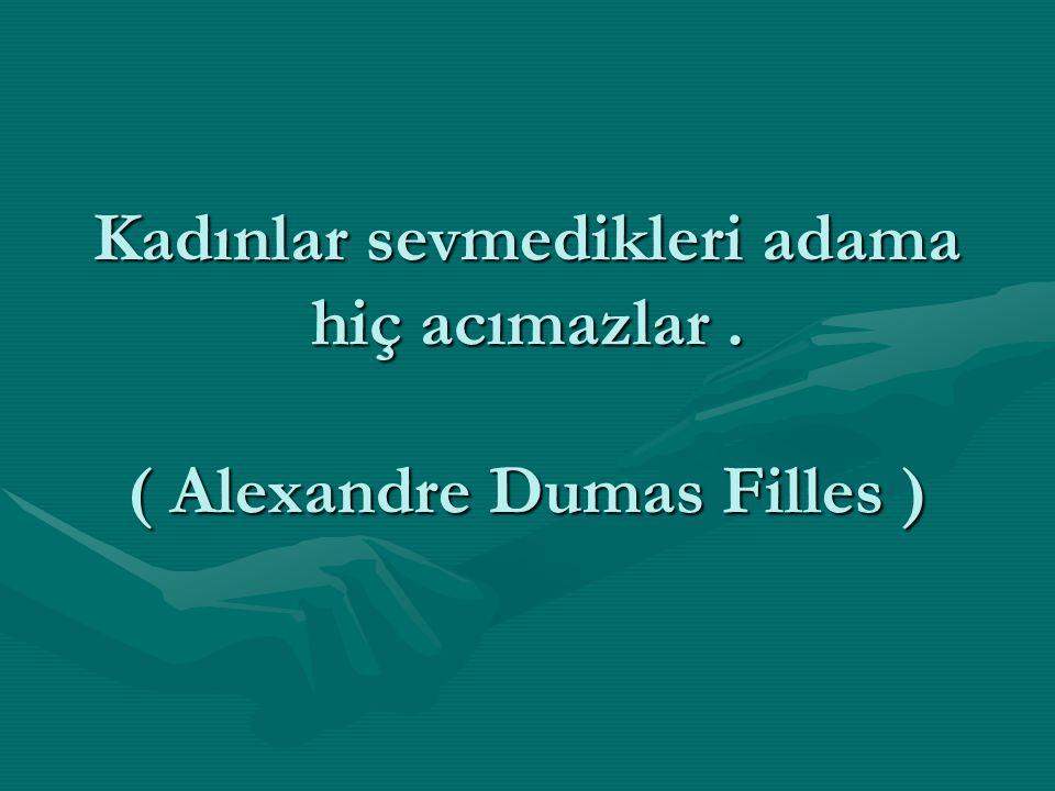 Kadınlar sevmedikleri adama hiç acımazlar. ( Alexandre Dumas Filles )