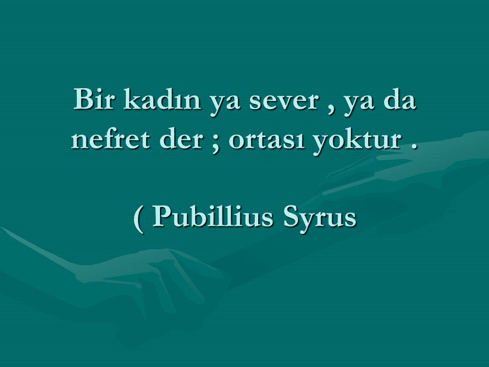 Bir kadın ya sever, ya da nefret der ; ortası yoktur. ( Pubillius Syrus