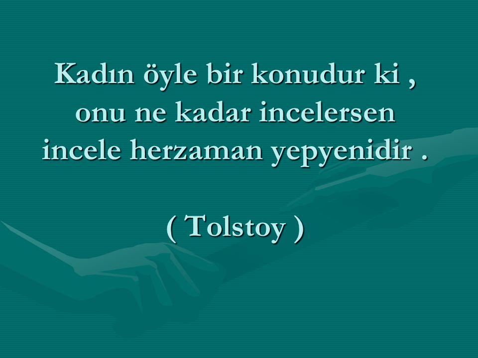 Kadın öyle bir konudur ki, onu ne kadar incelersen incele herzaman yepyenidir. ( Tolstoy )