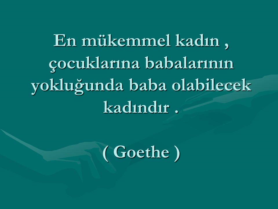 En mükemmel kadın, çocuklarına babalarının yokluğunda baba olabilecek kadındır. ( Goethe )