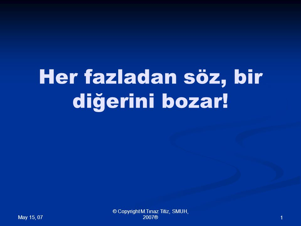 May 15, 07 © Copyright M.Tınaz Titiz, SMUH, 2007® 1 Her fazladan söz, bir diğerini bozar!