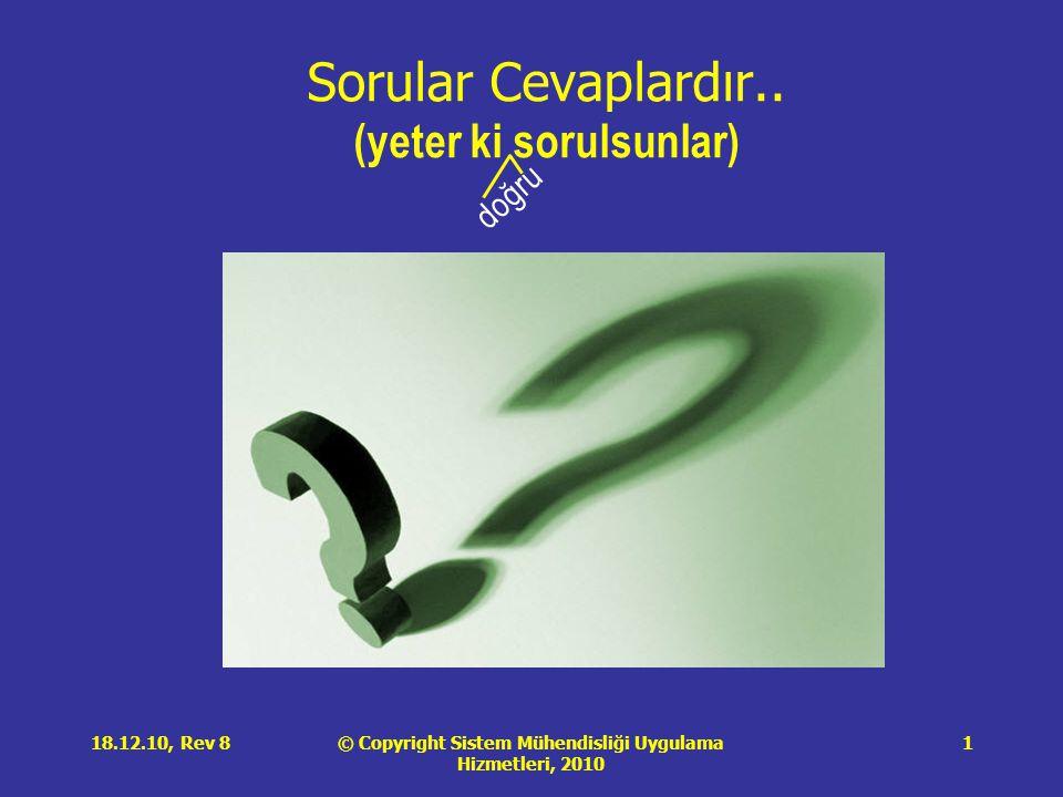 © Copyright Sistem Mühendisliği Uygulama Hizmetleri, 2010 18.12.10, Rev 81 Sorular Cevaplardır.. (yeter ki sorulsunlar) doğru