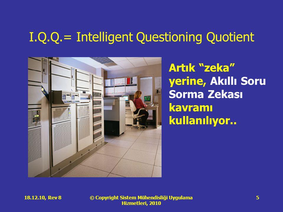 © Copyright Sistem Mühendisliği Uygulama Hizmetleri, 2010 18.12.10, Rev 85 I.Q.Q.= Intelligent Questioning Quotient Artık zeka yerine, Akıllı Soru Sorma Zekası kavramı kullanılıyor..