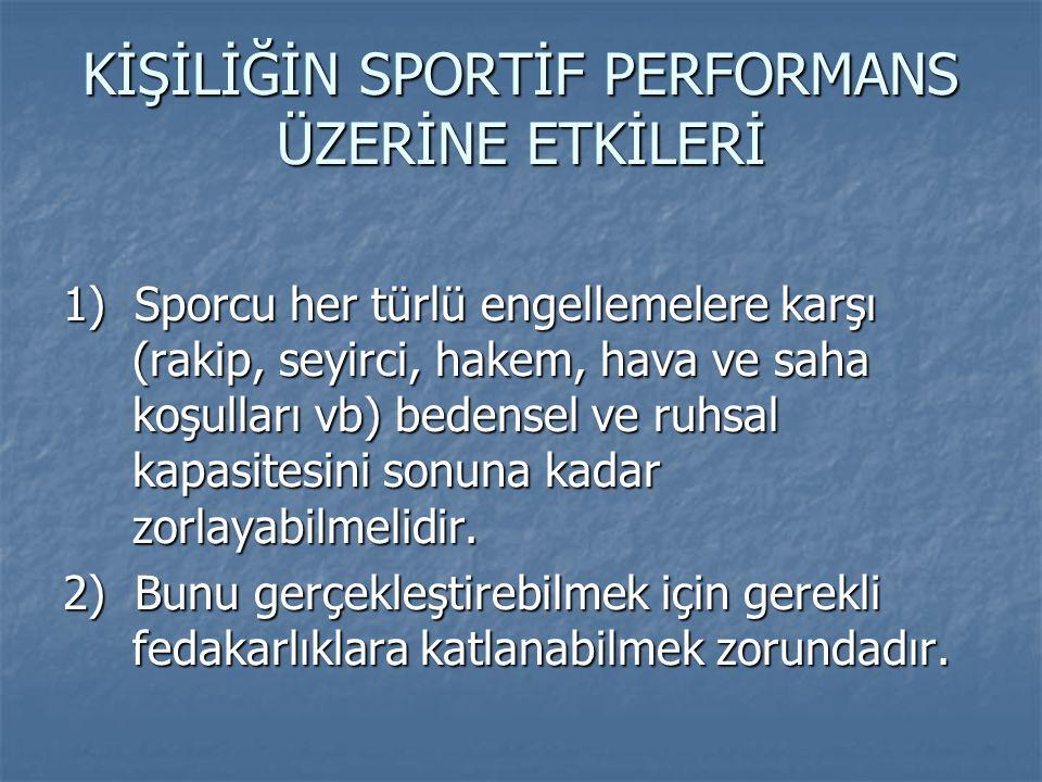 KİŞİLİĞİN SPORTİF PERFORMANS ÜZERİNE ETKİLERİ 1) Sporcu her türlü engellemelere karşı (rakip, seyirci, hakem, hava ve saha koşulları vb) bedensel ve r