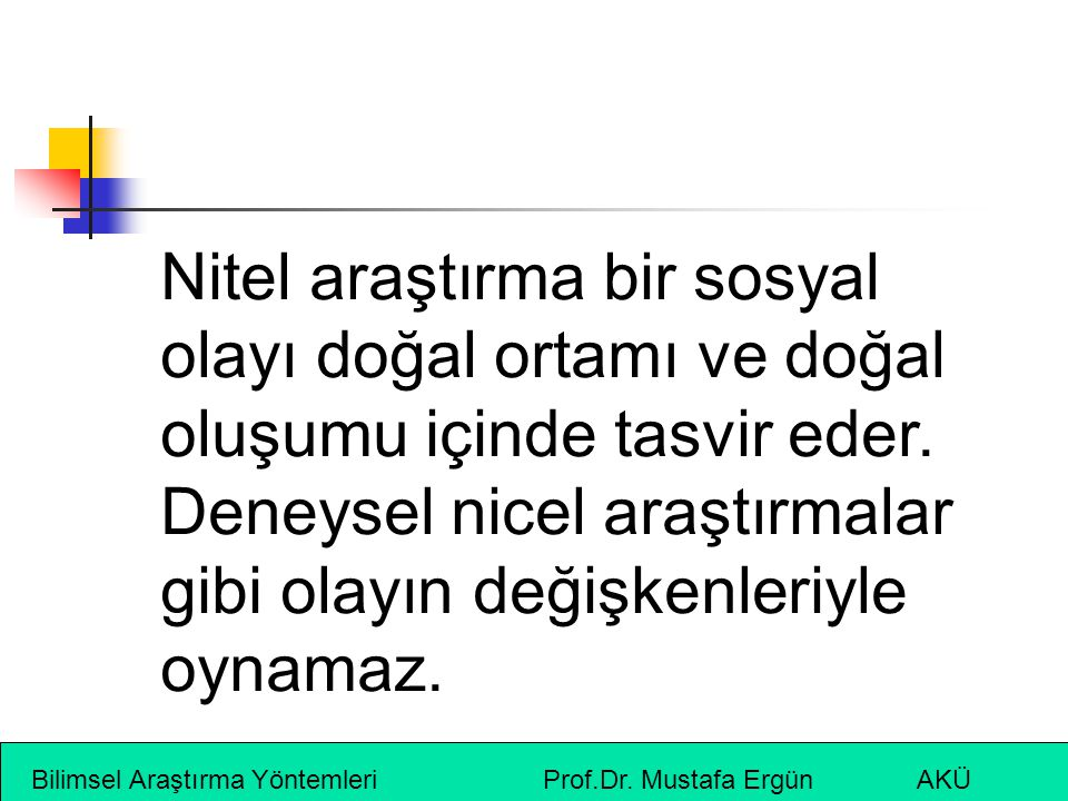 Bilimsel Araştırma Yöntemleri Prof.Dr. Mustafa Ergün AKÜ Nitel araştırma bir sosyal olayı doğal ortamı ve doğal oluşumu içinde tasvir eder. Deneysel n