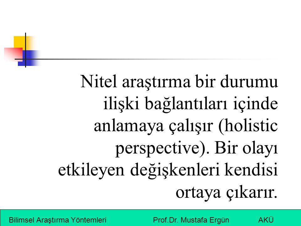 Bilimsel Araştırma Yöntemleri Prof.Dr. Mustafa Ergün AKÜ Nitel araştırma bir durumu ilişki bağlantıları içinde anlamaya çalışır (holistic perspective)