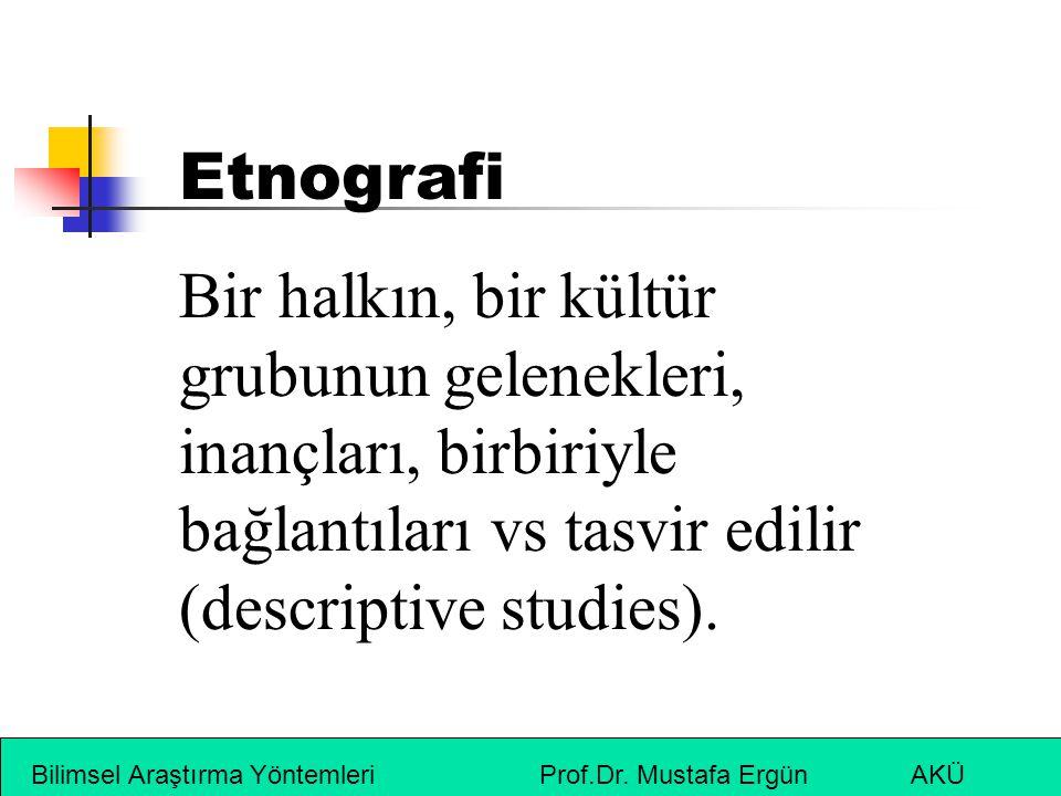 Bilimsel Araştırma Yöntemleri Prof.Dr. Mustafa Ergün AKÜ Etnografi Bir halkın, bir kültür grubunun gelenekleri, inançları, birbiriyle bağlantıları vs