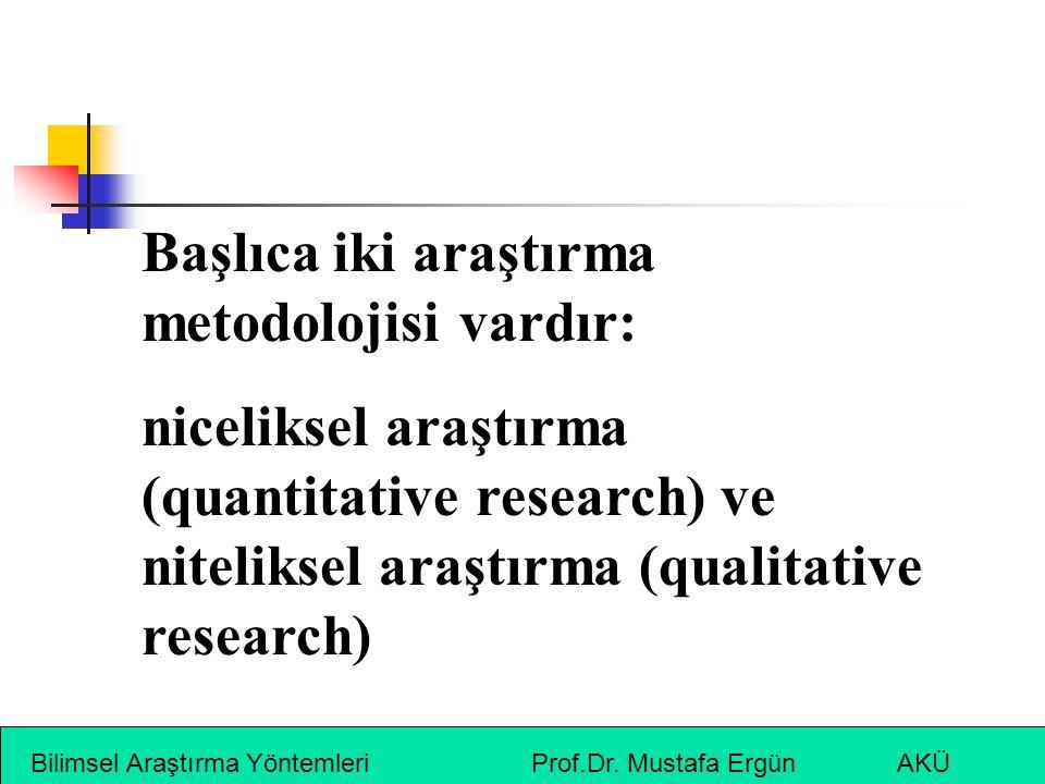 Bilimsel Araştırma Yöntemleri Prof.Dr. Mustafa Ergün AKÜ Başlıca iki araştırma metodolojisi vardır: niceliksel araştırma (quantitative research) ve ni
