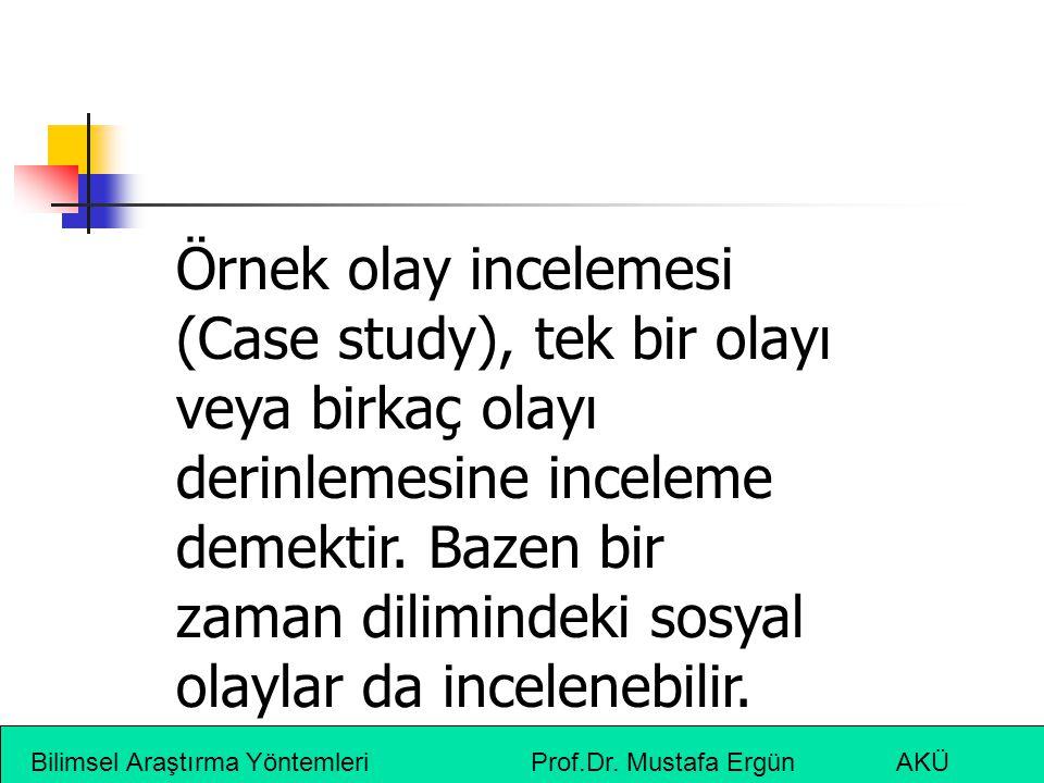 Bilimsel Araştırma Yöntemleri Prof.Dr. Mustafa Ergün AKÜ Örnek olay incelemesi (Case study), tek bir olayı veya birkaç olayı derinlemesine inceleme de