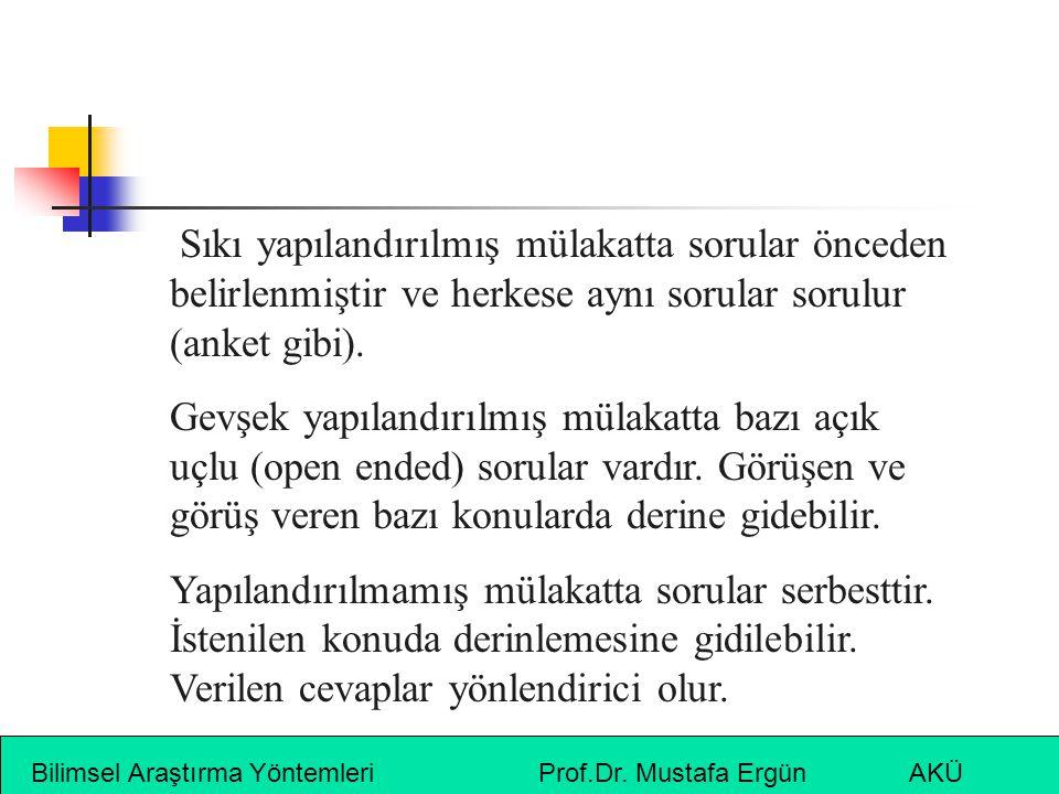 Bilimsel Araştırma Yöntemleri Prof.Dr. Mustafa Ergün AKÜ Sıkı yapılandırılmış mülakatta sorular önceden belirlenmiştir ve herkese aynı sorular sorulur