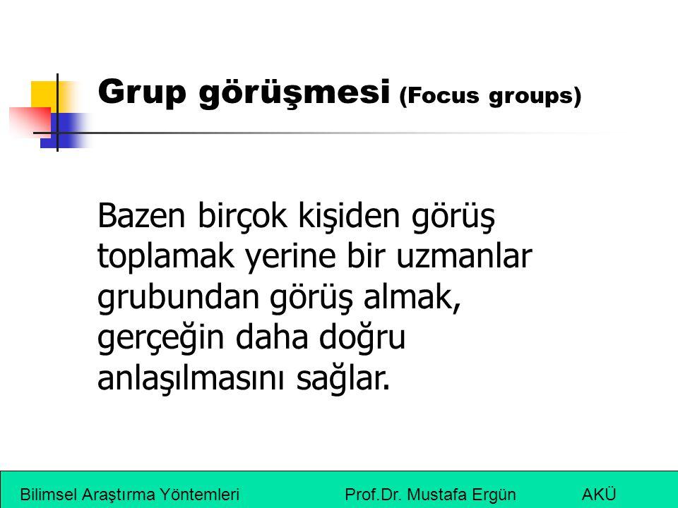 Bilimsel Araştırma Yöntemleri Prof.Dr. Mustafa Ergün AKÜ Grup görüşmesi (Focus groups) Bazen birçok kişiden görüş toplamak yerine bir uzmanlar grubund