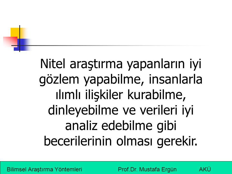 Bilimsel Araştırma Yöntemleri Prof.Dr. Mustafa Ergün AKÜ Nitel araştırma yapanların iyi gözlem yapabilme, insanlarla ılımlı ilişkiler kurabilme, dinle